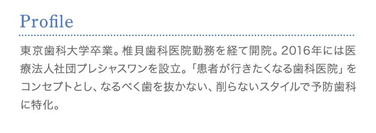 Profile東京歯科大学卒業。椎貝歯科医院勤務を経て開院。2016年には医療法人社団プレシャスワンを設立。「患者が行きたくなる歯科医院」をコンセプトとし、なるべく歯を抜かない、削らないスタイルで予防歯科に特化。