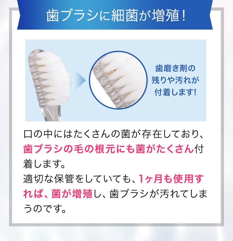 歯ブラシに細菌が増殖!歯磨き剤の残りや汚れが付着します!口の中にはたくさんの菌が存在しており、歯ブラシの毛の根元にも菌がたくさん付着します。適切な保管をしていても、1ヶ月も使用すれば、菌が増殖し、歯ブラシが汚れてしまうのです。