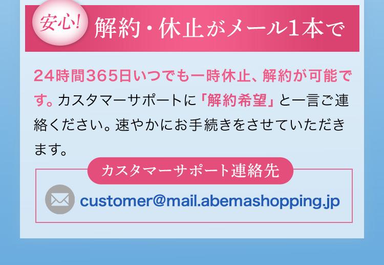 安心!解約・休止がメール1本で 24時間365日いつでも一時休止、解約が可能です。カスタマーサポートに「解約希望」と一言ご連絡ください。速やかにお手続きをさせていただきます。 カスタマーサポート連絡先customer@mail.abemashopping.jp